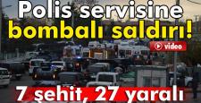 Polis Servisine Bombalı saldırı: 7 Şehit, 27 Yaralı